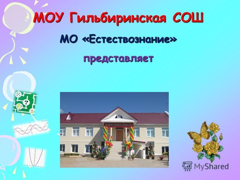 МОУ Гильбиринская СОШ МО «Естествознание» представляет