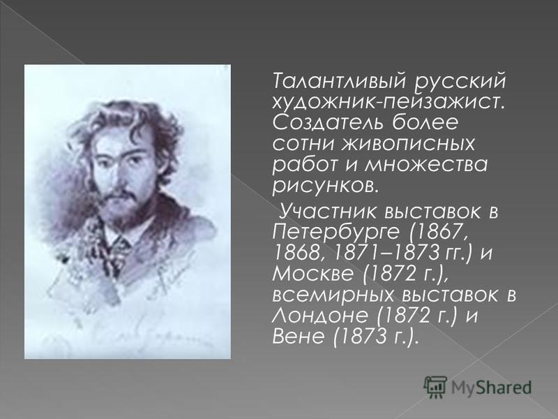 Талантливый русский художник-пейзажист. Создатель более сотни живописных работ и множества рисунков. Участник выставок в Петербурге (1867, 1868, 1871–1873 гг.) и Москве (1872 г.), всемирных выставок в Лондоне (1872 г.) и Вене (1873 г.).