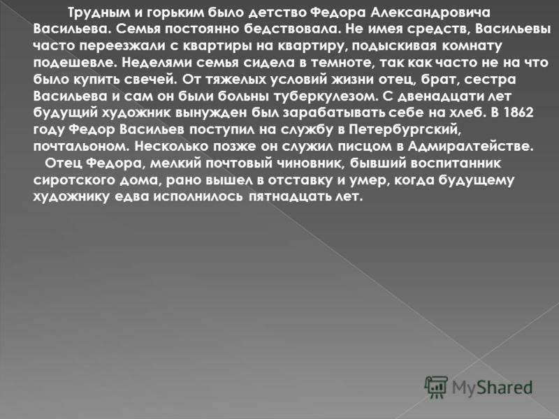 Трудным и горьким было детство Федора Александровича Васильева. Семья постоянно бедствовала. Не имея средств, Васильевы часто переезжали с квартиры на квартиру, подыскивая комнату подешевле. Неделями семья сидела в темноте, так как часто не на что бы