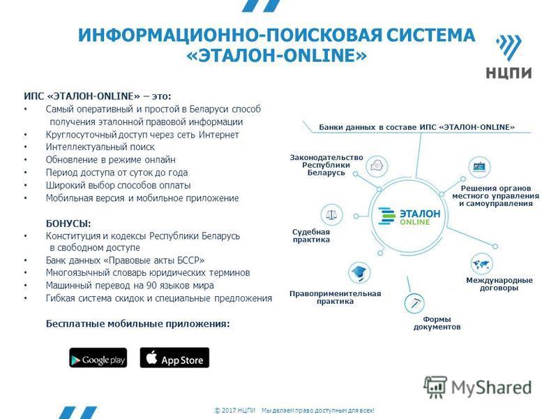 © 2017 НЦПИ Мы делаем право доступным для всех! ИНФОРМАЦИОННО-ПОИСКОВАЯ СИСТЕМА «ЭТАЛОН-ONLINE» ИПС «ЭТАЛОН-ONLINE» – это: Самый оперативный и простой в Беларуси способ получения эталонной правовой информации Круглосуточный доступ через сеть Интернет