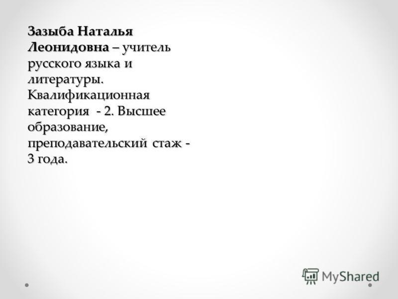 Зазыба Наталья Леонидовна – учитель русского языка и литературы. Квалификационная категория - 2. Высшее образование, преподавательский стаж - 3 года.