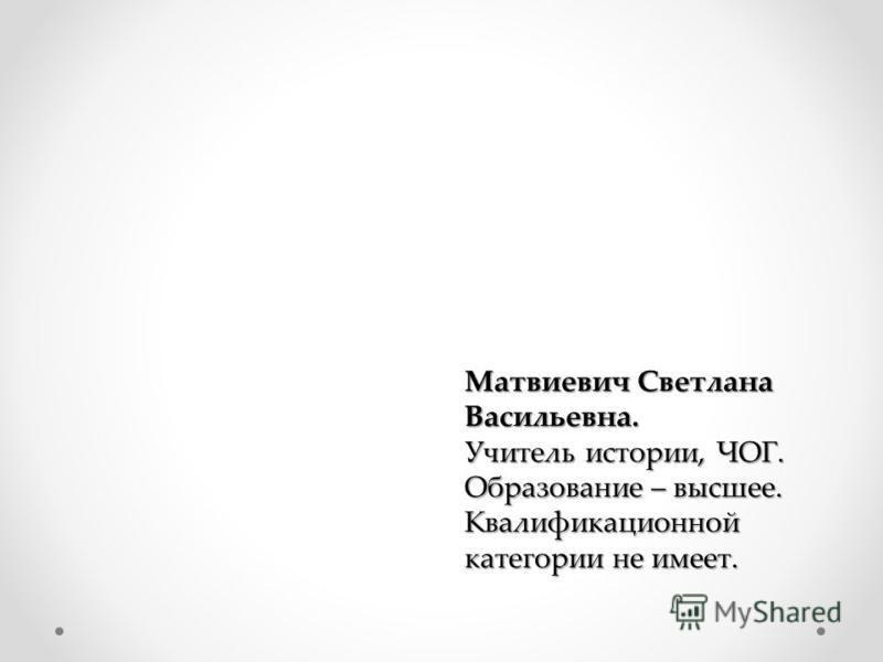 Матвиевич Светлана Васильевна. Учитель истории, ЧОГ. Образование – высшее. Квалификационной категории не имеет.