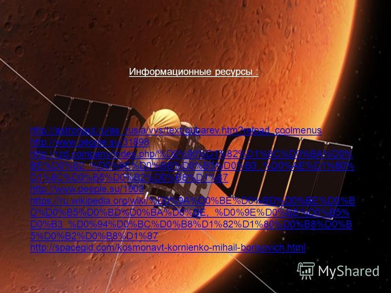 Информационные ресурсы : http://astronaut.ru/as_rusia/vvs/text/gubarev.htm?reload_coolmenus http://www.people.su/31898 http://rzd.company/index.php/%D0%90%D1%82%D1%8C%D0%BA%D0% BE%D0%B2_%D0%9E%D0%BB%D0%B5%D0%B3_%D0%AE%D1%80% D1%8C%D0%B5%D0%B2%D0%B8%D