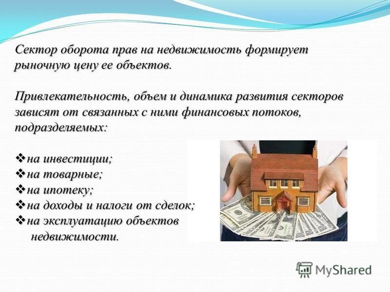 Сектор оборота прав на недвижимость формирует рыночную цену ее объектов. Привлекательность, объем и динамика развития секторов зависят от связанных с ними финансовых потоков, подразделяемых: на инвестиции; на инвестиции; на товарные; на товарные; на