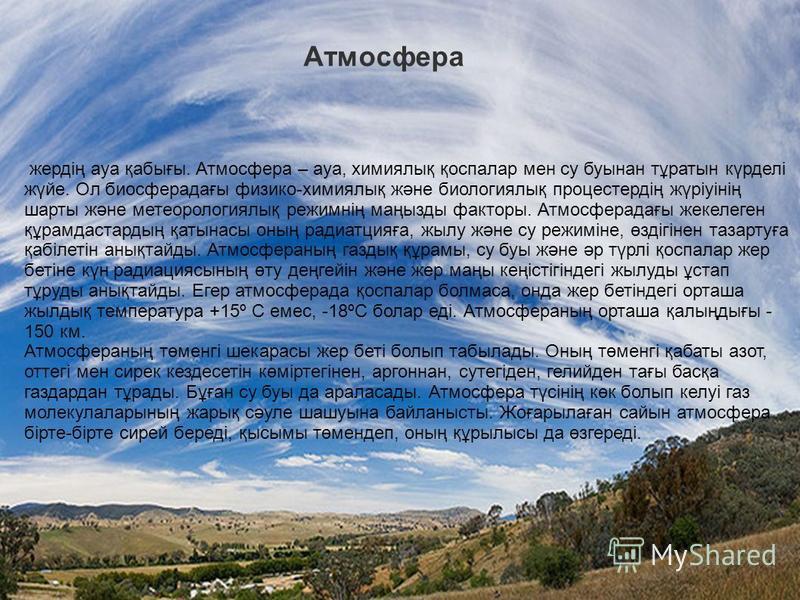 Атмосфера жердің ауа қабығы. Атмосфера – ауа, химиялық қоспалар мен су буынан тұратын күрделі жүйе. Ол биосфера дағы физико-химиялық және биологиялық процестердің жүріуінің шорты және метеорологиялық режимнің маңызды факторы. Атмосферадағы жекелеген