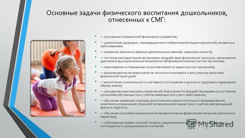 Основные задачи физического воспитания дошкольников, отнесенных к СМГ: улучшение показателей физического развития; укрепление здоровья, ликвидация или стойкая компенсация нарушений, вызванных заболеванием; освоение жизненно важных двигательных умений