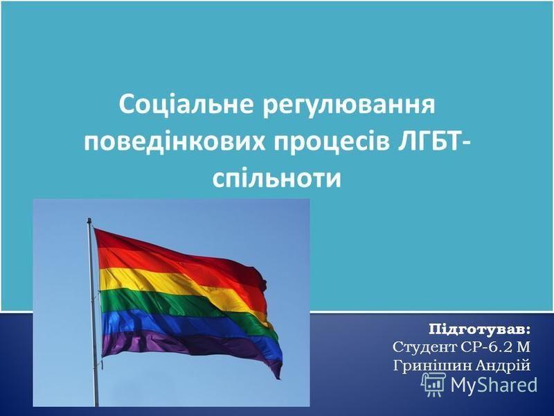 Соціальне регулювання поведінкових процесів ЛГБТ- спільноти Підготував: Студент СР-6.2 М Гринішин Андрій