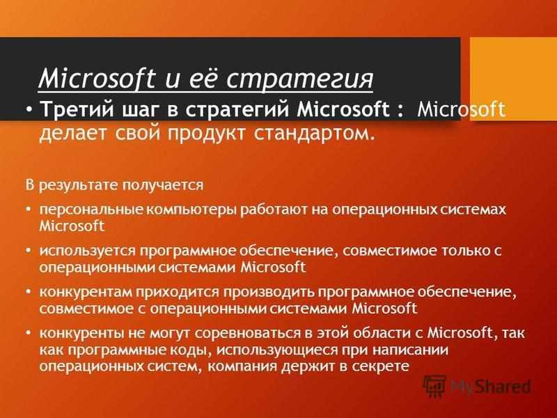 Microsoft и её стратегия Третий шаг в стратегий Microsoft : Microsoft делает свой продукт стандартом. В результате получается персональные компьютеры работают на операционных системах Microsoft используется программное обеспечение, совместимое только