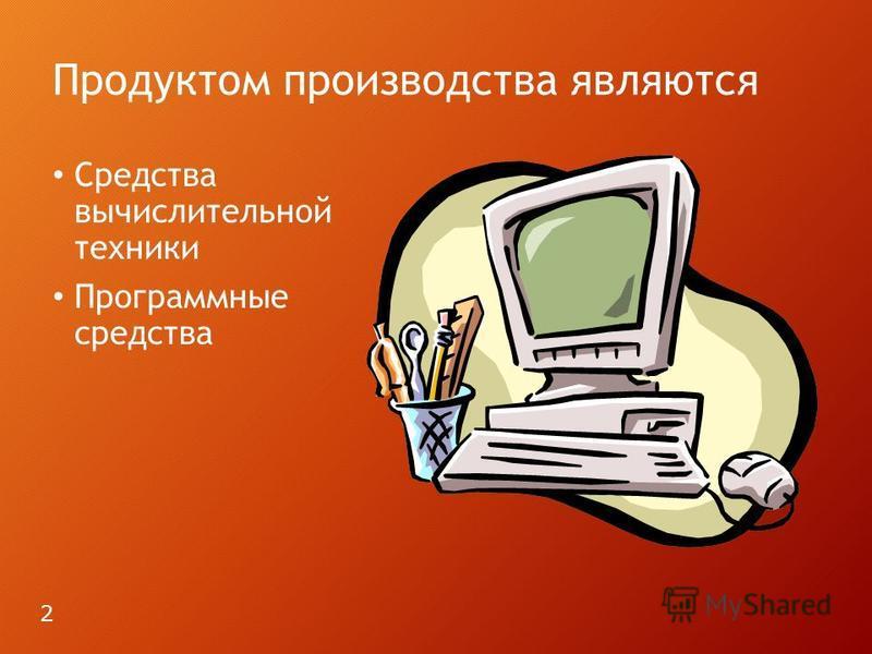 Продуктом производства являются Средства вычислительной техники Программные средства 2