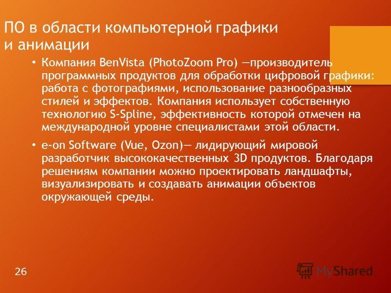 ПО в области компьютерной графики и анимации Компания BenVista (PhotoZoom Pro) производитель программных продуктов для обработки цифровой графики: работа с фотографиями, использование разнообразных стилей и эффектов. Компания использует собственную т