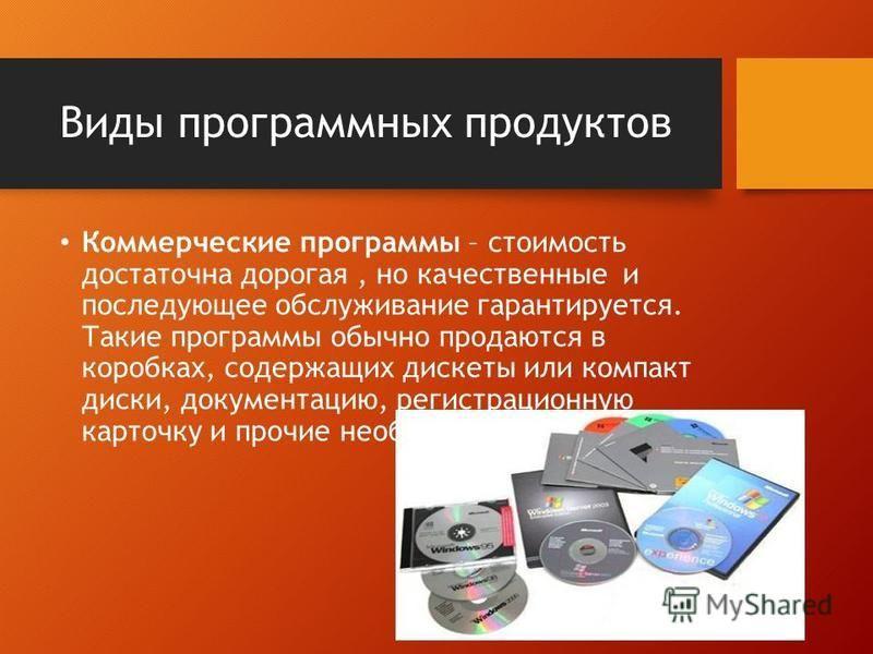 Виды программных продуктов Коммерческие программы – стоимость достаточна дорогая, но качественные и последующее обслуживание гарантируется. Такие программы обычно продаются в коробках, содержащих дискеты или компакт диски, документацию, регистрационн