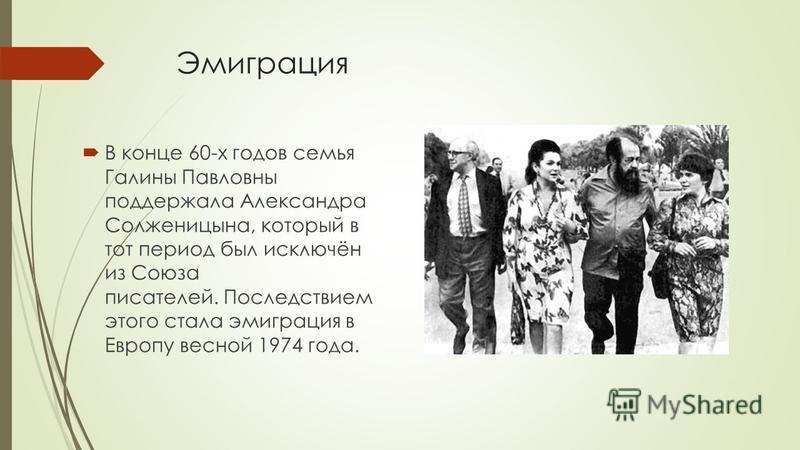 Эмиграция В конце 60-х годов семья Галины Павловны поддержала Александра Солженицына, который в тот период был исключён из Союза писателей. Последствием этого стала эмиграция в Европу весной 1974 года.