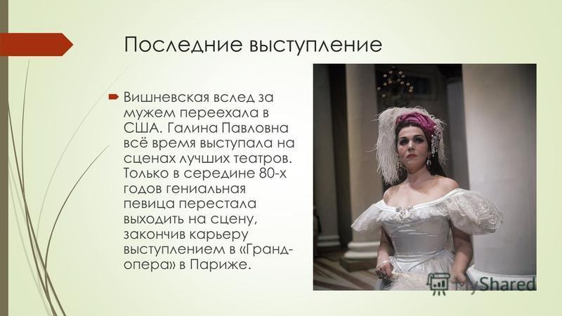 Последние выступление Вишневская вслед за мужем переехала в США. Галина Павловна всё время выступала на сценах лучших театров. Только в середине 80-х годов гениальная певица перестала выходить на сцену, закончив карьеру выступлением в «Гранд- опера»