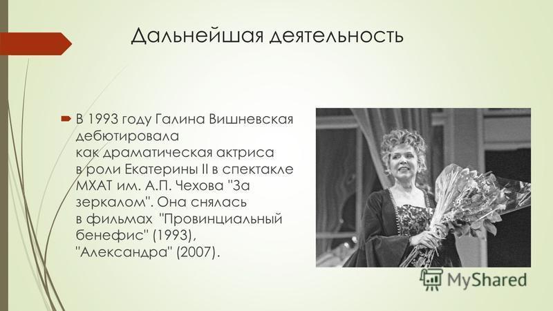 Дальнейшая деятельность В 1993 году Галина Вишневская дебютировала как драматическая актриса в роли Екатерины II в спектакле МХАТ им. А.П. Чехова За зеркалом. Она снялась в фильмах Провинциальный бенефис (1993), Александра (2007).