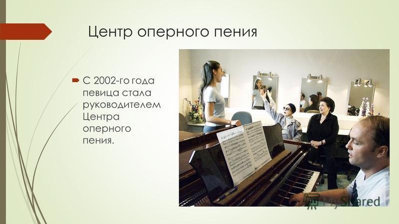 Центр оперного пения С 2002-го года певица стала руководителем Центра оперного пения.