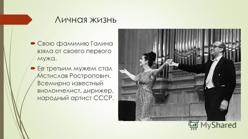 Личная жизнь Свою фамилию Галина взяла от своего первого мужа. Ее третьим мужем стал Мстислав Ростропович. Всемирно известный виолончелист, дирижер, народный артист СССР.