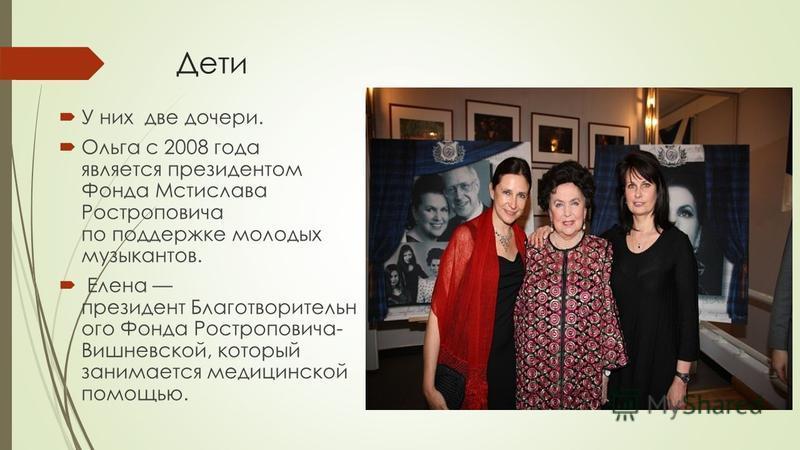 Дети У них две дочери. Ольга с 2008 года является президентом Фонда Мстислава Ростроповича по поддержке молодых музыкантов. Елена президент Благотворительн ого Фонда Ростроповича- Вишневской, который занимается медицинской помощью.