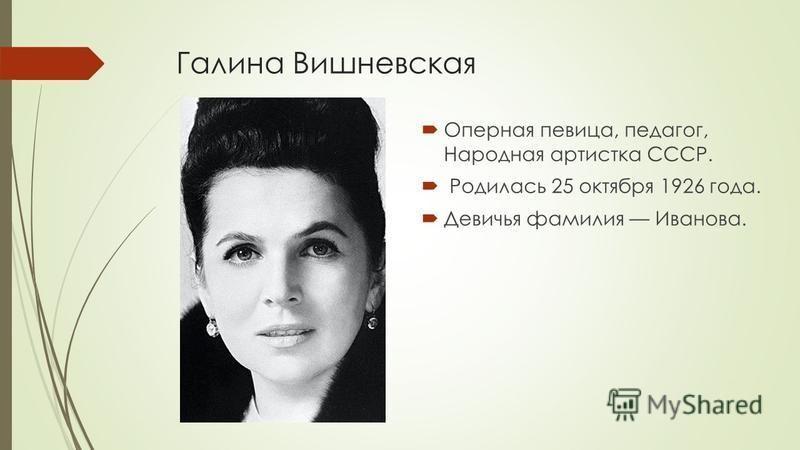 Галина Вишневская Оперная певица, педагог, Народная артистка СССР. Родилась 25 октября 1926 года. Девичья фамилия Иванова.