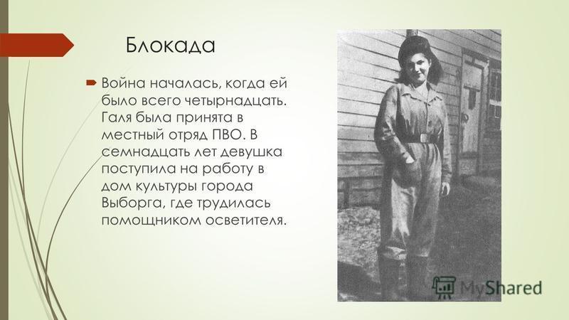 Блокада Война началась, когда ей было всего четырнадцать. Галя была принята в местный отряд ПВО. В семнадцать лет девушка поступила на работу в дом культуры города Выборга, где трудилась помощником осветителя.