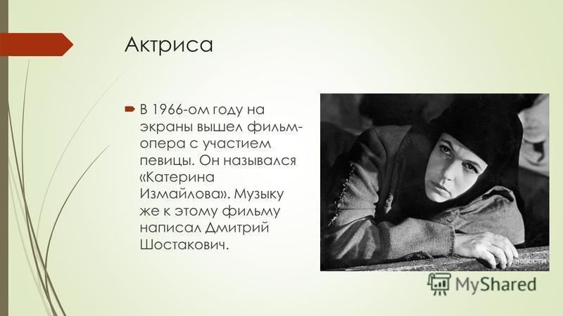 Актриса В 1966-ом году на экраны вышел фильм- опера с участием певицы. Он назывался «Катерина Измайлова». Музыку же к этому фильму написал Дмитрий Шостакович.