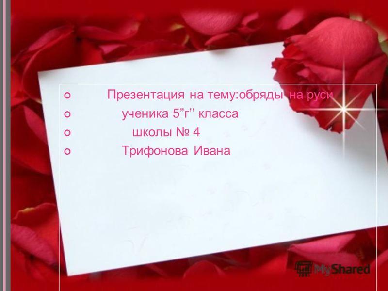 Презентация на тему:обряды на руси ученика 5 г класса школы 4 Трифонова Ивана