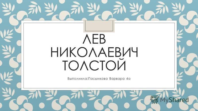 ЛЕВ НИКОЛАЕВИЧ ТОЛСТОЙ Выполнила:Пасынкова Варвара 4 а