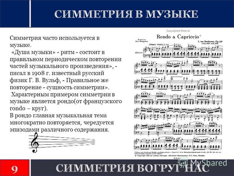 Симметрия часто используется в музыке. «Душа музыки» - ритм - состоит в правильном периодическом повторении частей музыкального произведения», - писал в 1908 г. известный русский физик Г. В. Вульф, - Правильное же повторение - сущность симметрии». Ха