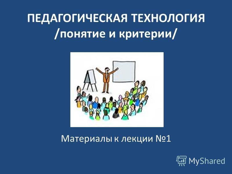 ПЕДАГОГИЧЕСКАЯ ТЕХНОЛОГИЯ /понятие и критерии/ Материалы к лекции 1