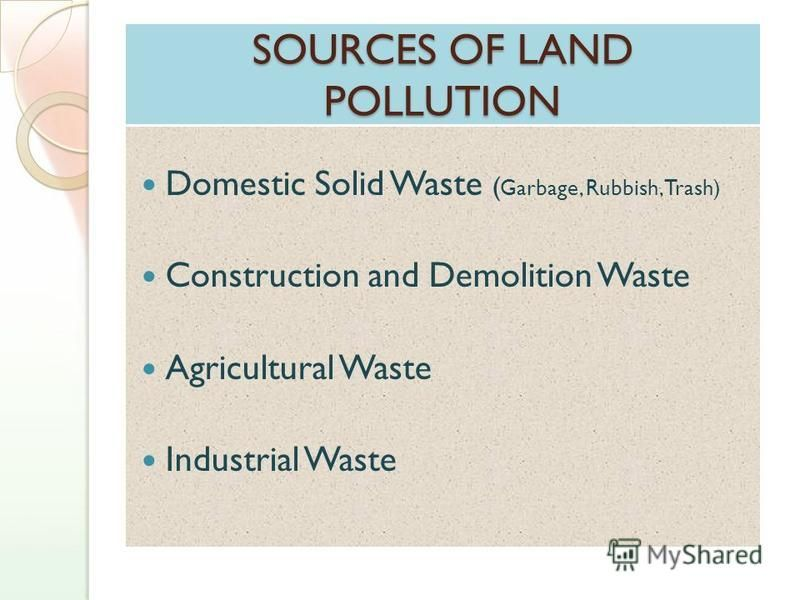 SOURCES OF LAND POLLUTION Domestic Solid Waste ( Garbage, Rubbish, Trash) Construction and Demolition Waste Agricultural Waste Industrial Waste