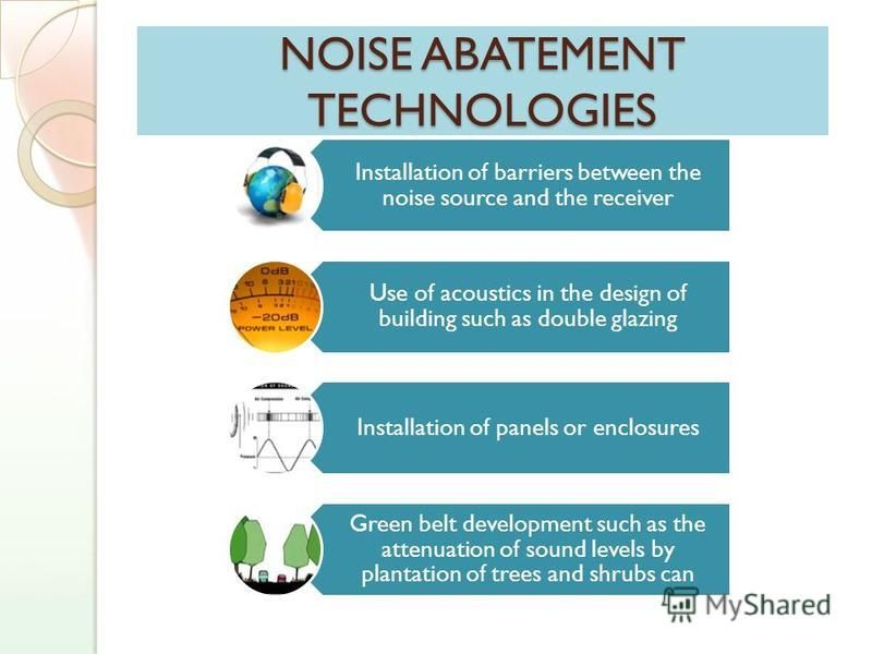 NOISE ABATEMENT TECHNOLOGIES Installation of barriers between the noise source and the receiver Use of acoustics in the design of building such as double glazing Installation of panels or enclosures Green belt development such as the attenuation of s