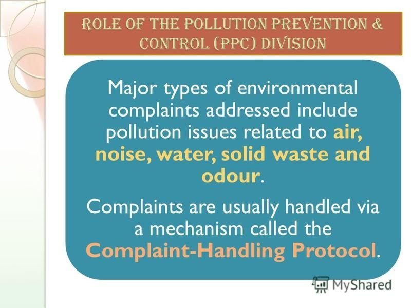 ROLE OF THE POLLUTION PREVENTION & CONTROL (PPC) Division Major types of environmental complaints addressed include pollution issues related to air, noise, water, solid waste and odour. Complaints are usually handled via a mechanism called the Compla
