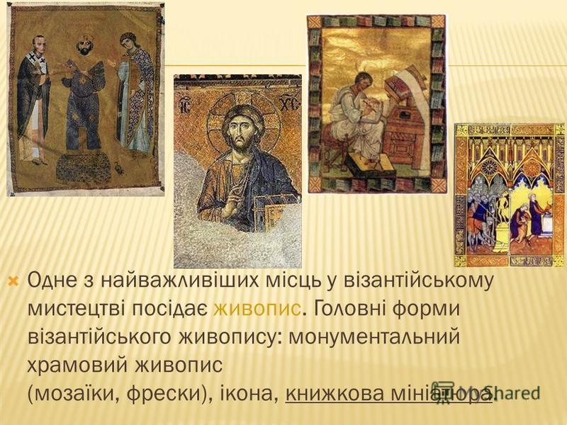 . Одне з найважливіших місць у візантійському мистецтві посідає живопис. Головні форми візантійського живопису: монументальний храмовий живопис (мозаїки, фрески), ікона, книжкова мініатюра.