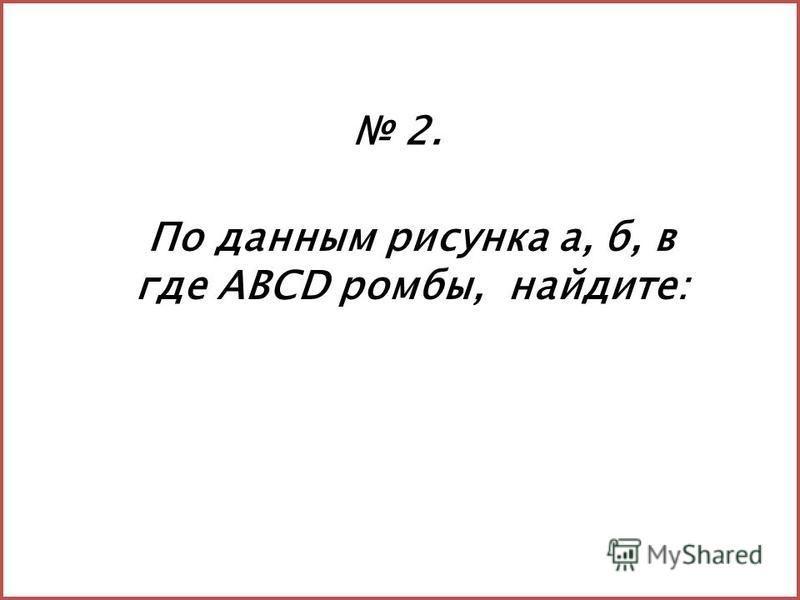 По данным рисунка а, б, в где АВСD ромбы, найдите: 2.