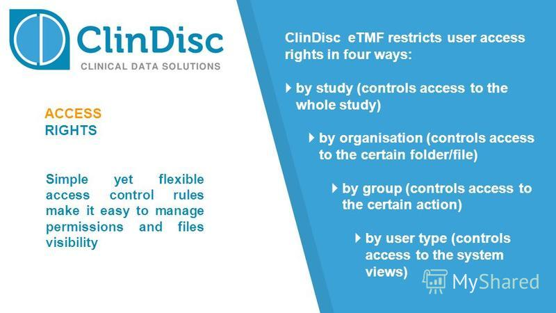 ACCESS RIGHTS ClinDisc eTMF restricts user access rights in four ways: by study (controls access to the whole study) by organisation (controls access to the certain folder/file) by group (controls access to the certain action) by user type (controls