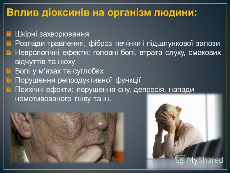 Вплив діоксинів на організм людини: Шкірні захворювання Розлади травлення, фіброз печінки і підшлункової залози Неврологічні ефекти: головні болі, втрата слуху, смакових відчуттів та нюху Болі у мязах та суглобах Порушення репродуктивної функції Псих