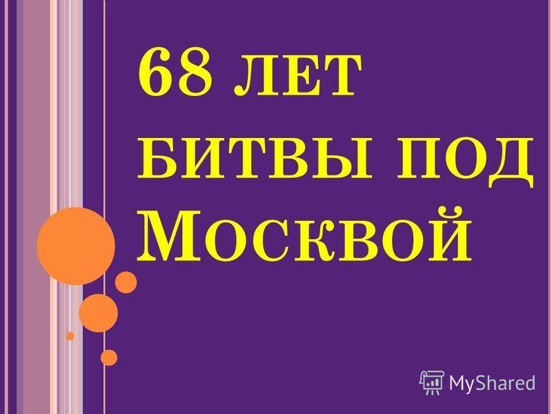 68 ЛЕТ БИТВЫ ПОД М ОСКВОЙ