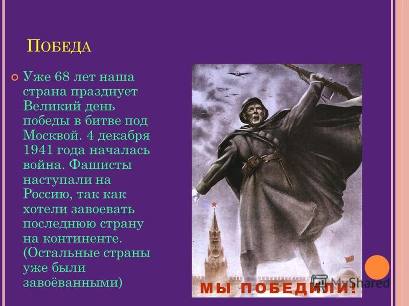 П ОБЕДА Уже 68 лет наша страна празднует Великий день победы в битве под Москвой. 4 декабря 1941 года началась война. Фашисты наступали на Россию, так как хотели завоевать последнюю страну на континенте. (Остальные страны уже были завоёванными)