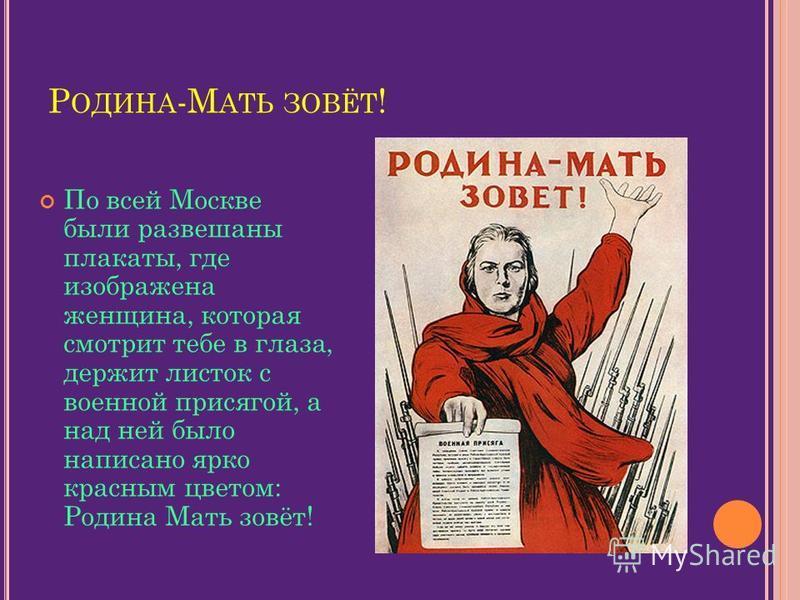 Р ОДИНА -М АТЬ ЗОВЁТ ! По всей Москве были развешаны плакаты, где изображена женщина, которая смотрит тебе в глаза, держит листок с военной присягой, а над ней было написано ярко красным цветом: Родина Мать зовёт!