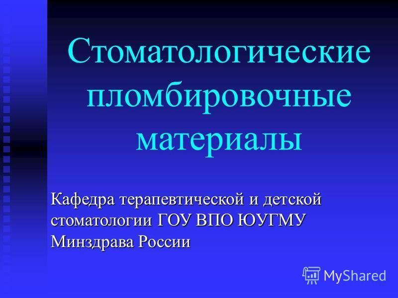 Стоматологические пломбировочные материалы Кафедра терапевтической и детской стоматологии ГОУ ВПО ЮУГМУ Минздрава России