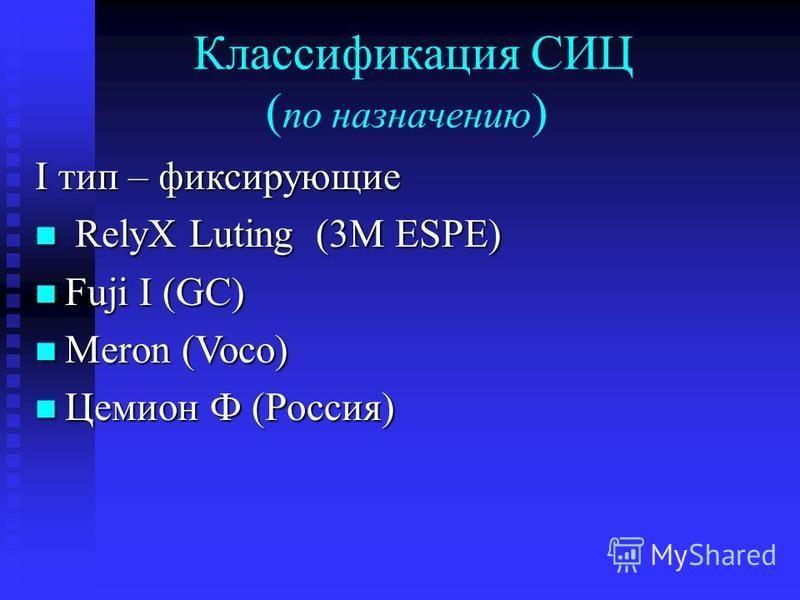 Классификация СИЦ ( по назначению ) I тип – фиксирующие RelyX Luting (3M ESPE) RelyX Luting (3M ESPE) Fuji I (GC) Fuji I (GC) Meron (Voco) Meron (Voco) Цемион Ф (Россия) Цемион Ф (Россия)