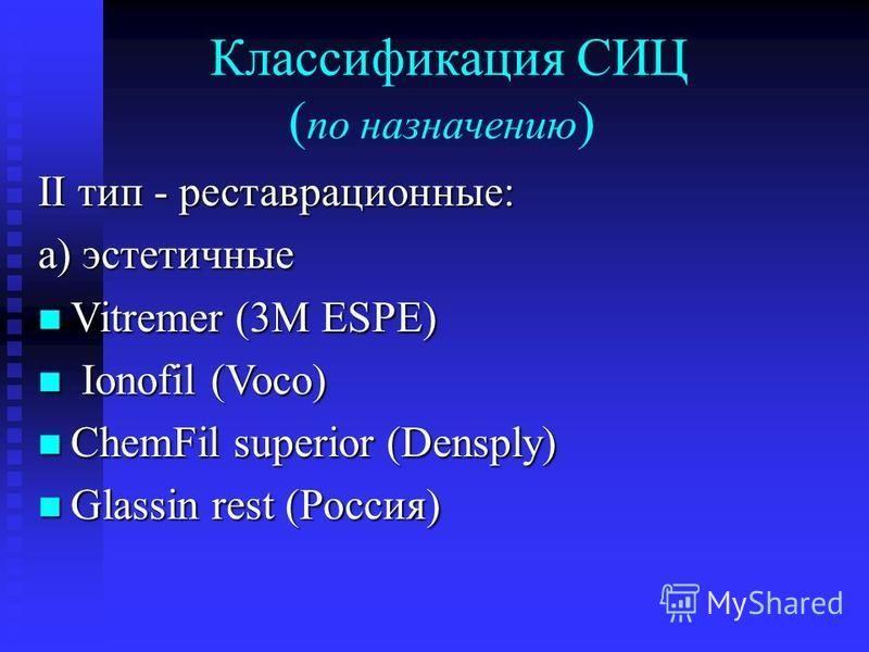 Классификация СИЦ ( по назначению ) II тип - реставрационные: а) эстетичные Vitremer (3M ESPE) Vitremer (3M ESPE) Ionofil (Voco) Ionofil (Voco) ChemFil superior (Densply) ChemFil superior (Densply) Glassin rest (Россия) Glassin rest (Россия)