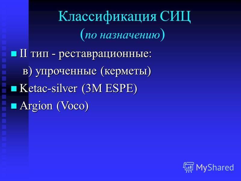 Классификация СИЦ ( по назначению ) II тип - реставрационные: II тип - реставрационные: в) упроченные (керметы) в) упроченные (керметы) Ketac-silver (3М ESPE) Ketac-silver (3М ESPE) Argion (Voco) Argion (Voco)