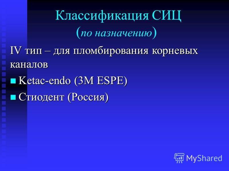 Классификация СИЦ ( по назначению ) IV тип – для пломбирования корневых каналов Ketac-endo (3М ESPE) Ketac-endo (3М ESPE) Стиодент (Россия) Стиодент (Россия)