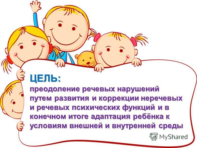 ЦЕЛЬ: преодоление речевых нарушений путем развития и коррекции неречевых и речевых психических функций и в конечном итоге адаптация ребёнка к условиям внешней и внутренней среды