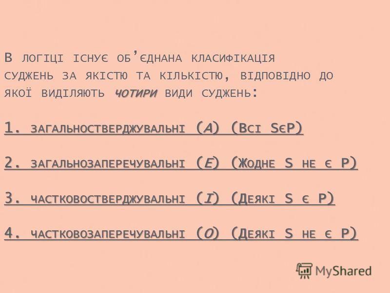 ЧОТИРИ 1. ЗАГАЛЬНОСТВЕРДЖУВАЛЬНІ (A) (В СІ S Є P) 2. ЗАГАЛЬНОЗАПЕРЕЧУВАЛЬНІ (E) (Ж ОДНЕ S НЕ Є P) 3. ЧАСТКОВОСТВЕРДЖУВАЛЬНІ (I) (Д ЕЯКІ S Є P) 4. ЧАСТКОВОЗАПЕРЕЧУВАЛЬНІ (O) (Д ЕЯКІ S НЕ Є P) В ЛОГІЦІ ІСНУЄ ОБ ЄДНАНА КЛАСИФІКАЦІЯ СУДЖЕНЬ ЗА ЯКІСТЮ ТА