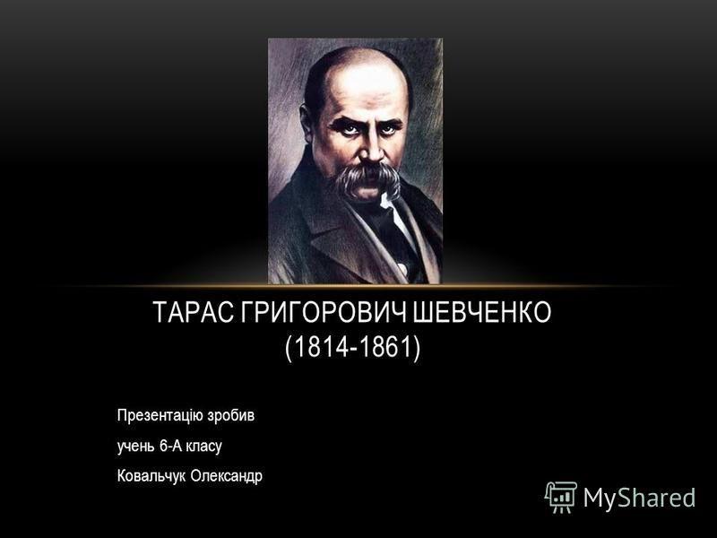 Презентацію зробив учень 6-А класу Ковальчук Олександр ТАРАС ГРИГОРОВИЧ ШЕВЧЕНКО (1814-1861)