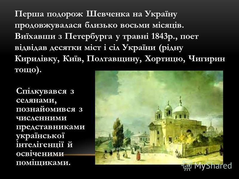 Перша подорож Шевченка на Україну продовжувалася близько восьми місяців. Виїхавши з Петербурга у травні 1843р., поет відвідав десятки міст і сіл України (рідну Кирилівку, Київ, Полтавщину, Хортицю, Чигирин тощо). Спілкувався з селянами, познайомився