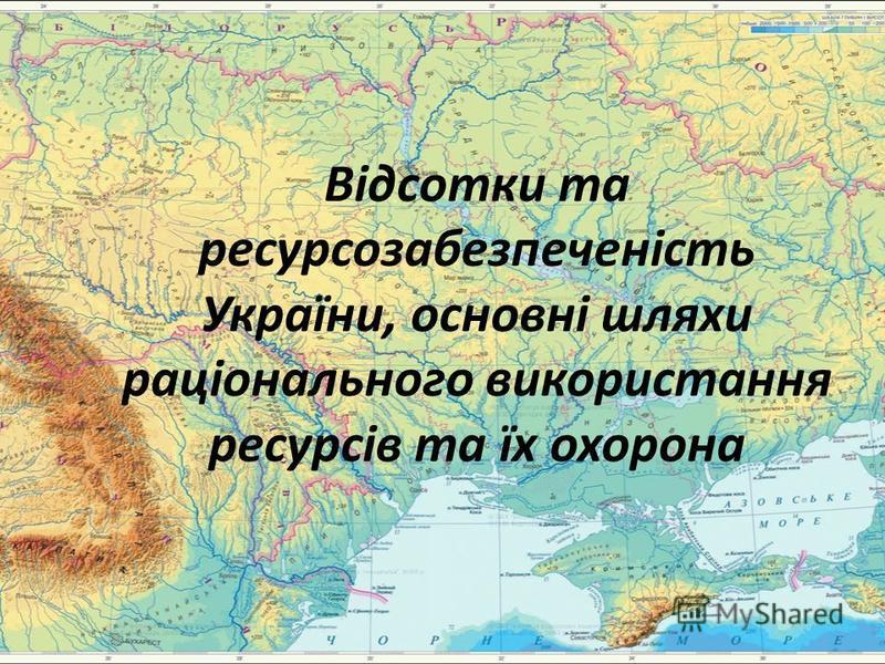Відсотки та ресурсозабезпеченість України, основні шляхи раціонального використання ресурсів та їх охорона