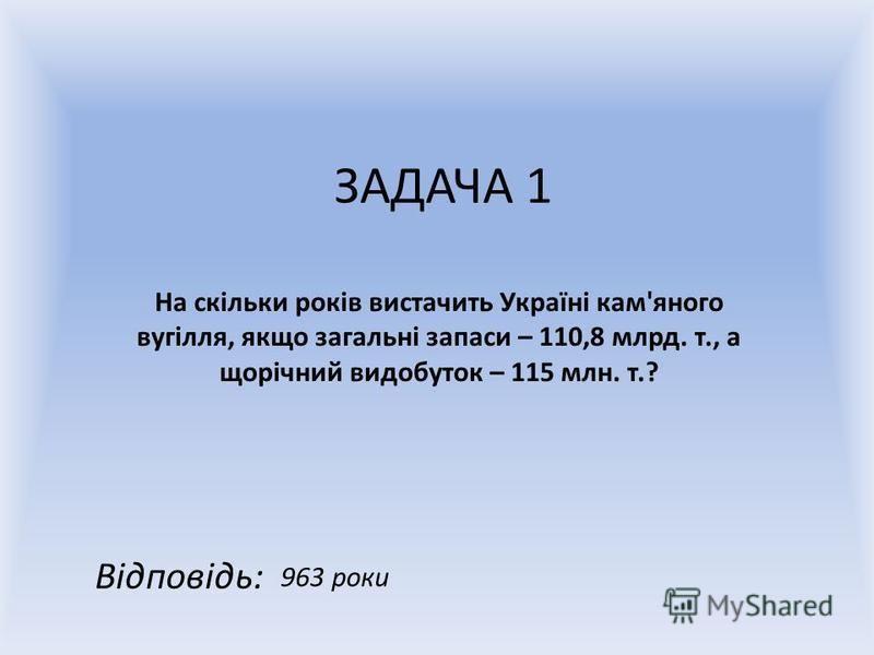 ЗАДАЧА 1 На скільки років вистачить Україні кам'яного вугілля, якщо загальні запаси – 110,8 млрд. т., а щорічний видобуток – 115 млн. т.? Відповідь: 963 роки
