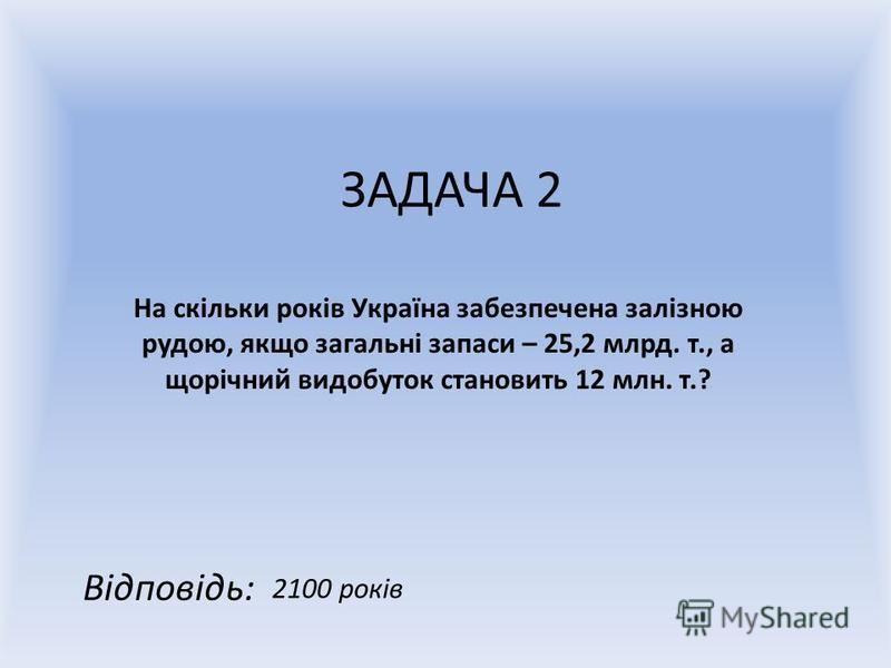 ЗАДАЧА 2 На скільки років Україна забезпечена залізною рудою, якщо загальні запаси – 25,2 млрд. т., а щорічний видобуток становить 12 млн. т.? Відповідь: 2100 років